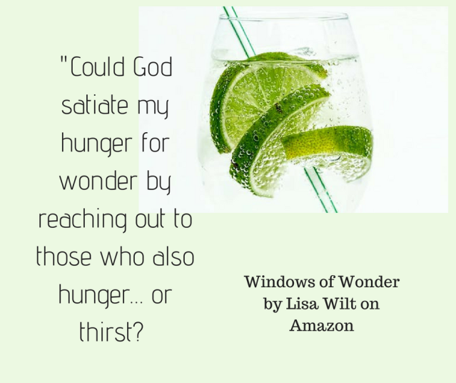 Could God satiate my hunger for wonder by reaching out to those who also hunger… or thirst?