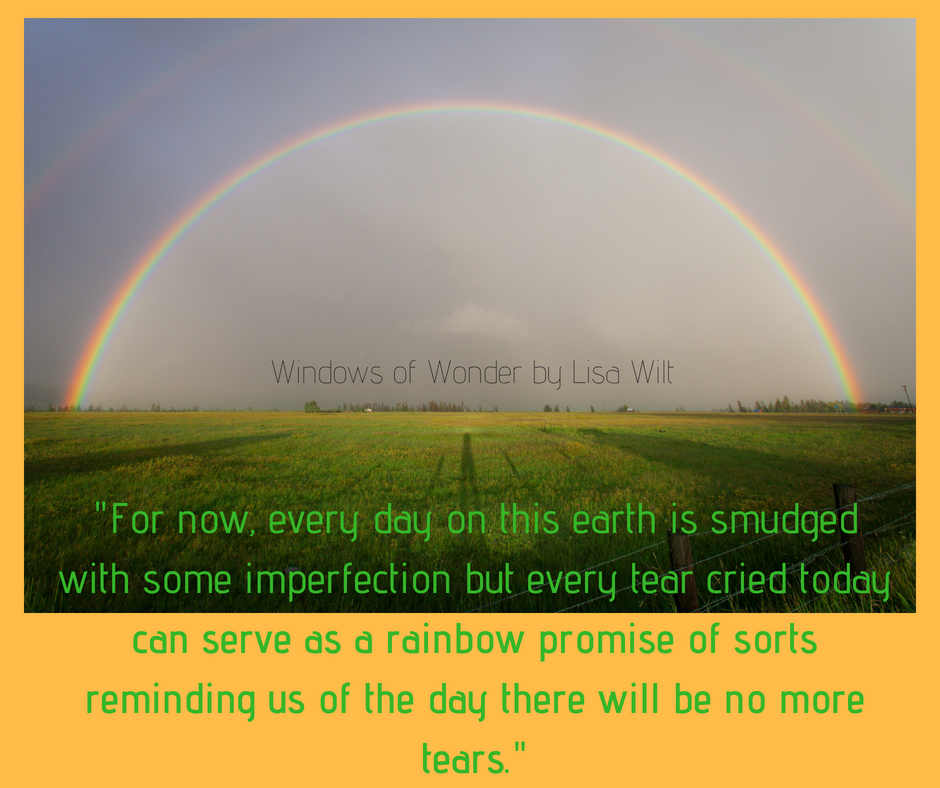 For now, every day on this earth is smudged with some imperfection but every tear cried today can serve as a rainbow promise of sorts reminding us of the day there will be no more tea