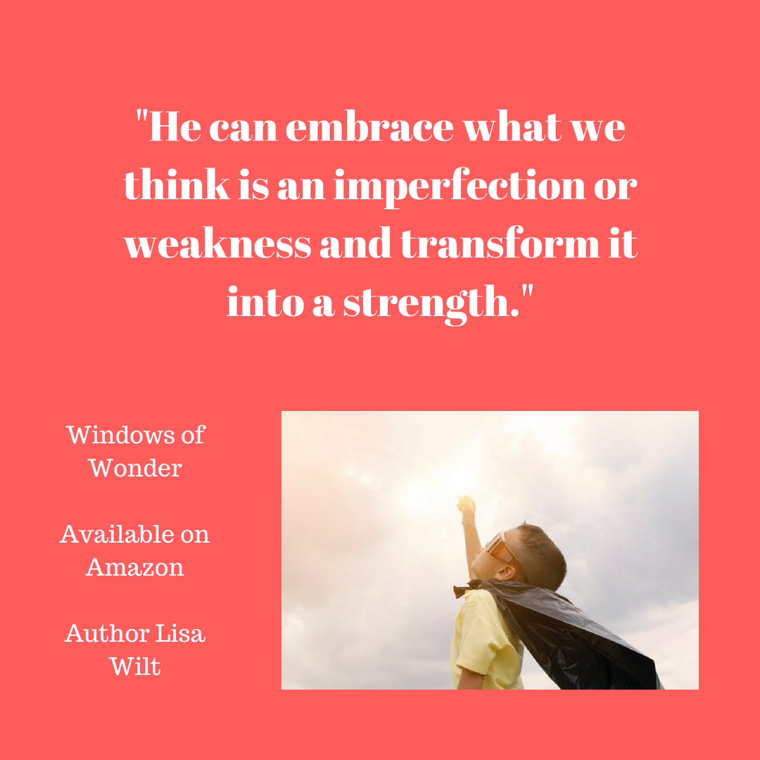 He can embrace what we think is an imperfection or weakness and transform it into a strength.