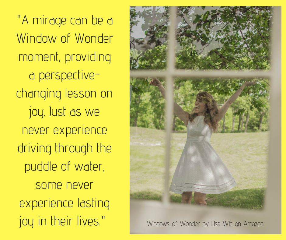 A mirage can be a Window of Wonder moment, providing a perspective-changing lesson on joy. Just as we never experience driving through the puddle of water, some never experience lasting