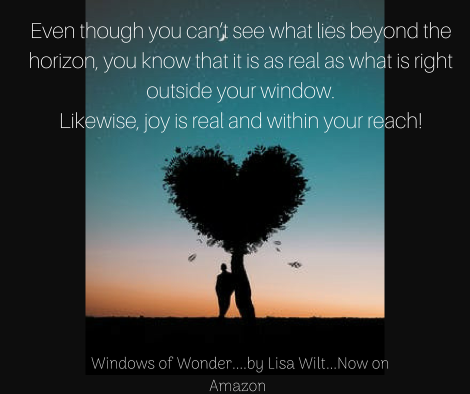 Even though you can_t see what lies beyond the horizon, you know that it is as real as what is right outside your window. Likewise, joy is real and within your reach!