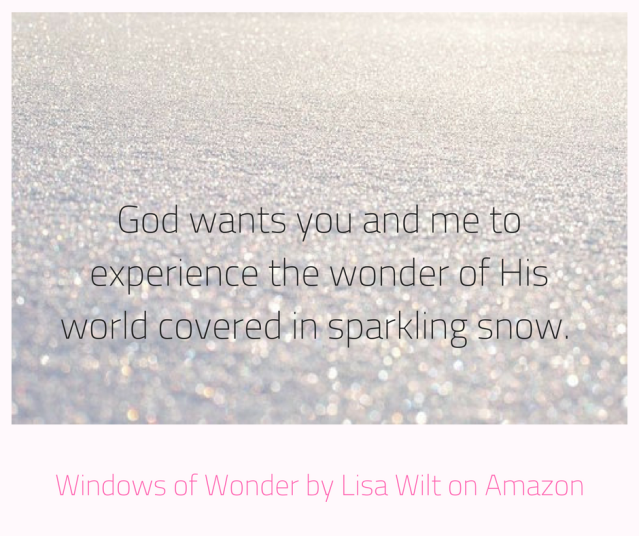 God wants you and me to experience the wonder of His world covered in sparkling snow.
