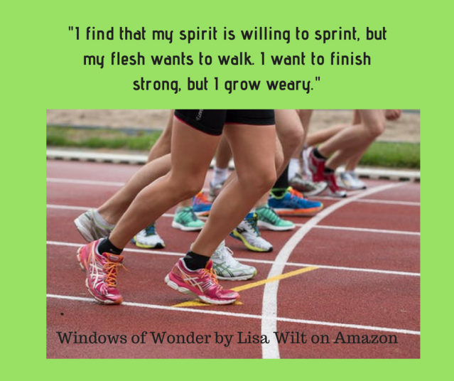 I find that my spirit is willing to sprint, but my flesh wants to walk. I want to finish strong, but I grow weary.