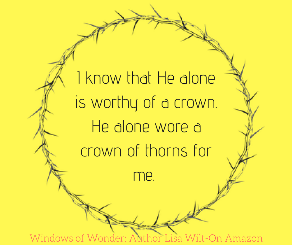 I know that He alone is worthy of a crown. He alone wore a crown of thorns for me.-2