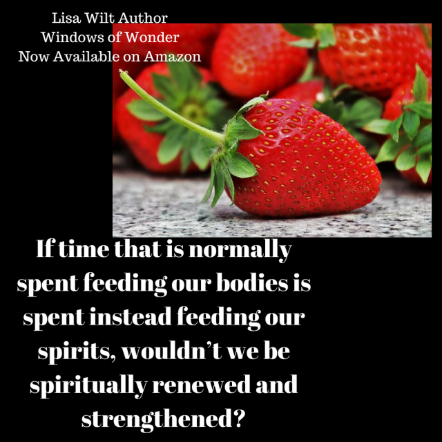 If time that is normally spent feeding our bodies is spent instead feeding our spirits, wouldn_t we be spiritually renewed and strengthened?