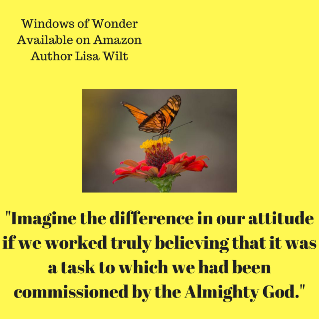 Imagine the difference in our attitude if we worked truly believing that it was a task to which we had been commissioned by the Almighty God.