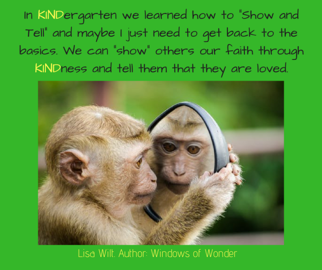 "In kindergarten we learned how to ""Show and Tell"" and maybe I just need to get back to the basics. We can ""show"" others our faith through kindness and tell them that they are lov"