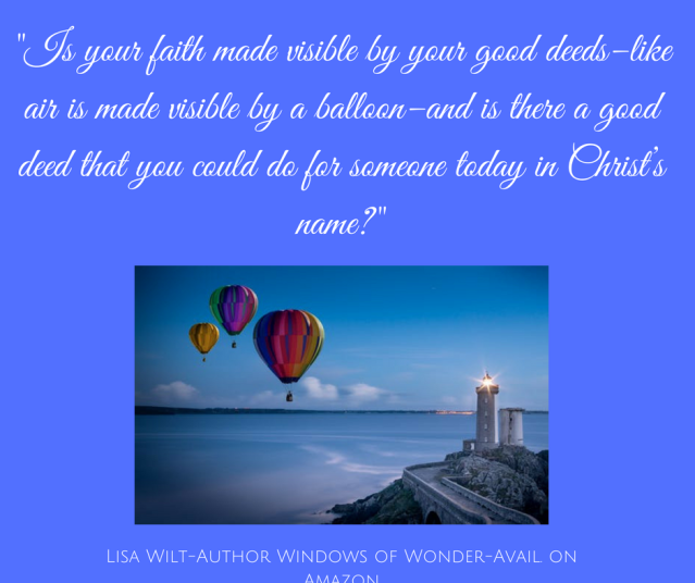 Is your faith made visible by your good deeds–like air is made visible by a balloon–and is there a good deed that you could do for someone today in Christ_s name?