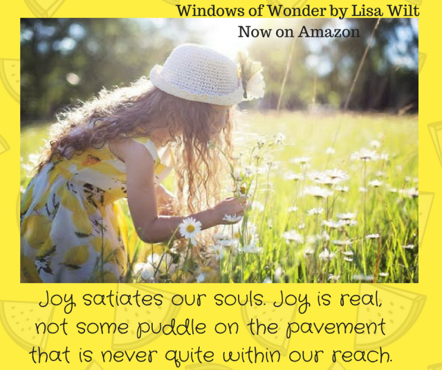 Joy satiates our souls. Joy is real, not some puddle on the pavement that is never quite within our reach.-2