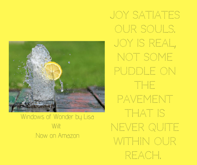 Joy satiates our souls. Joy is real, not some puddle on the pavement that is never quite within our reach.