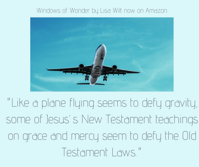 Like a plane flying seems to defy gravity, some of Jesus_s New Testament teachings on grace and mercy seem to defy the Old Testament Laws.