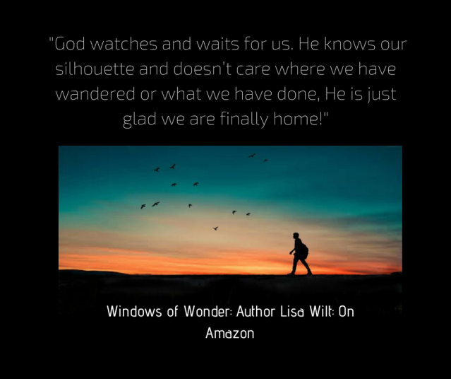 Like the father in the story who surveyed the horizon and soared the moment he saw his son_s silhouette, God watches and waits for us. He knows our silhouette and doesn_t care where