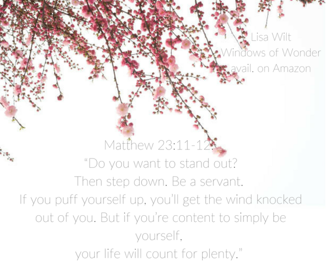 "Matthew 23_11-12_ ""Do you want to stand out?Then step down. Be a servant. If you puff yourself up, you_ll get the wind knocked out of you. But if you_re content to simply be yourse"