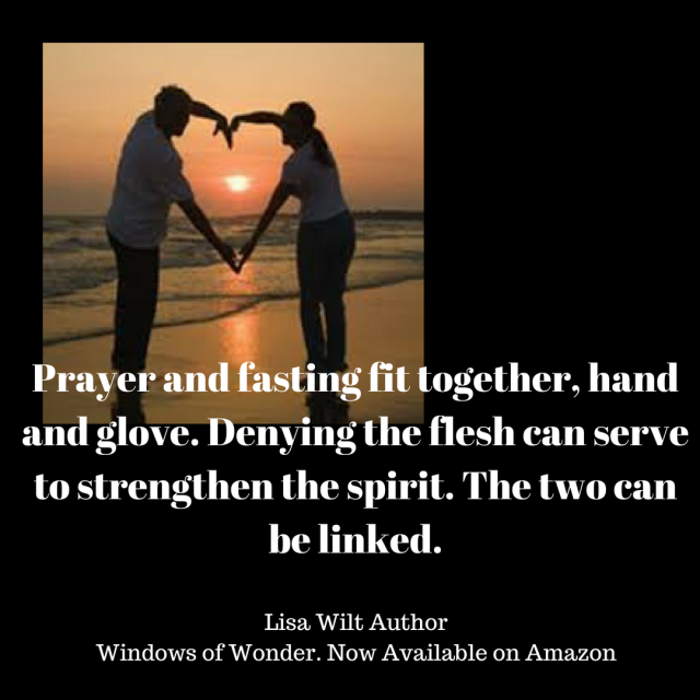 Prayer and fasting fit together, hand and glove. Denying the flesh can serve to strengthen the spirit. The two can be linked.