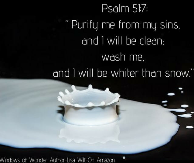"Psalm 51_7_""Purify me from my sins, and I will be clean; wash me, and I will be whiter than snow."""