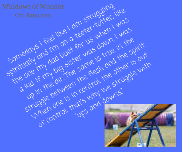 Somedays I feel like I am struggling spiritually and I_m on a teeter-totter, like the one my dad built for us when I was a kid. If my big sister was down, I was up in the air. The same