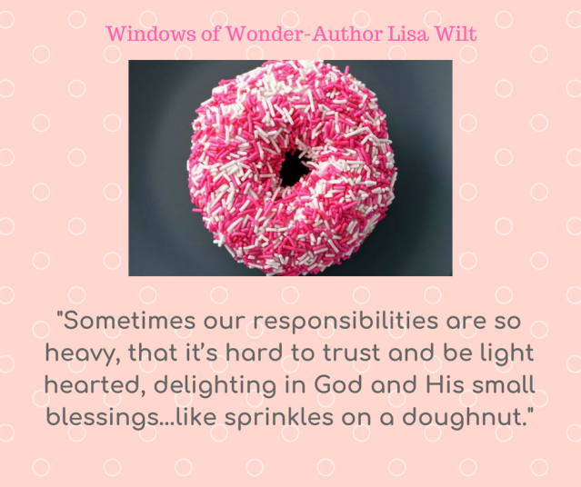 Sometimes our responsibilities are so heavy, that it_s hard to trust and be light hearted, delighting in God and His small blessings…like sprinkles on a doughnut