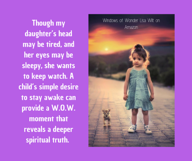 Though my daughter_s head may be tired, and her eyes may be sleepy, she wants to keep watch. A child_s simple desire to stay awake can provide a W.O.W. moment that reveals a deeper s