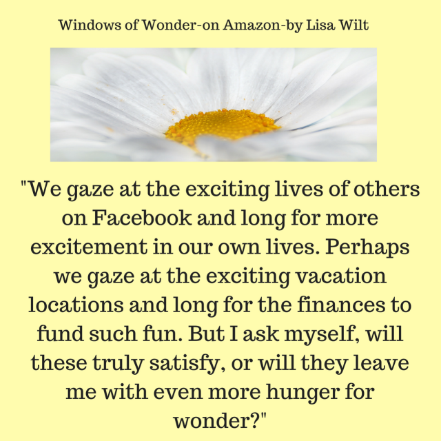 We gaze at the exciting lives of others on Facebook and long for more excitement in our own lives. Perhaps we gaze at the exciting vacation locations and long for the finances to fund su