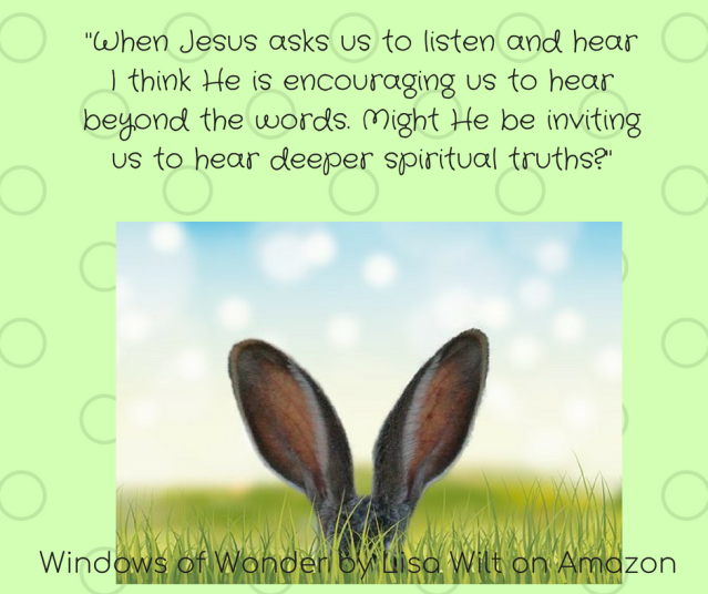 When Jesus asks us to listen and hear I think He is encouraging us to hear beyond the words. Might He be inviting us to hear deeper spiritual truths?