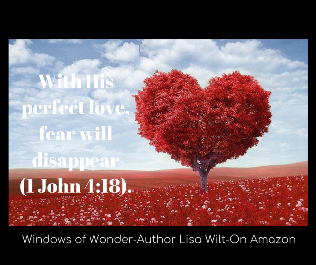 With His perfect love, fear will disappear (1 John 4_18).