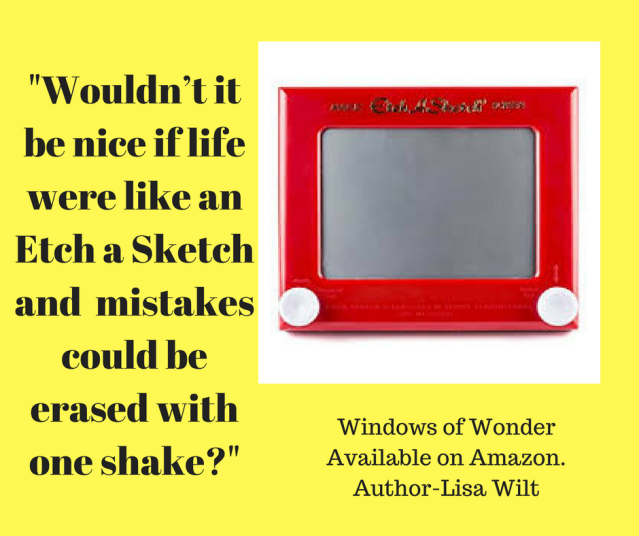 Wouldn_t it be nice if life were like an Etch a Sketch…imple to clean up and mistakes could be erased with one shake?