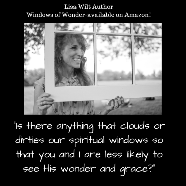 Is there anything that clouds or dirties our spiritual windows so that you and I are less likely to see His wonder and grace?