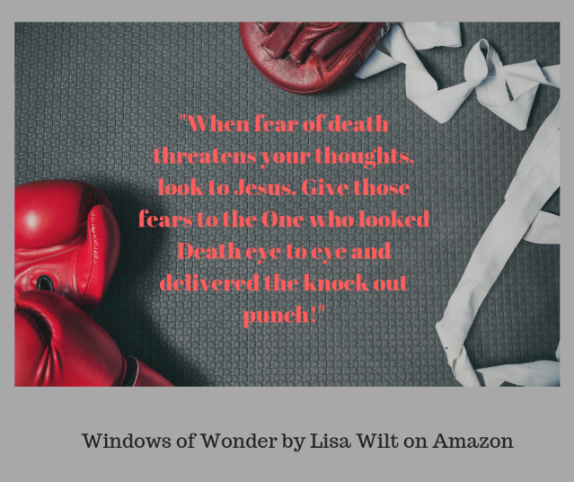 When fear of death threatens your thoughts, look to Jesus. Give those fears to the One who looked Death eye to eye and delivered the knock out punch!